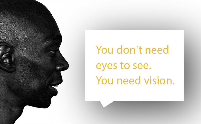 You don't need eyes to see. You need vision.